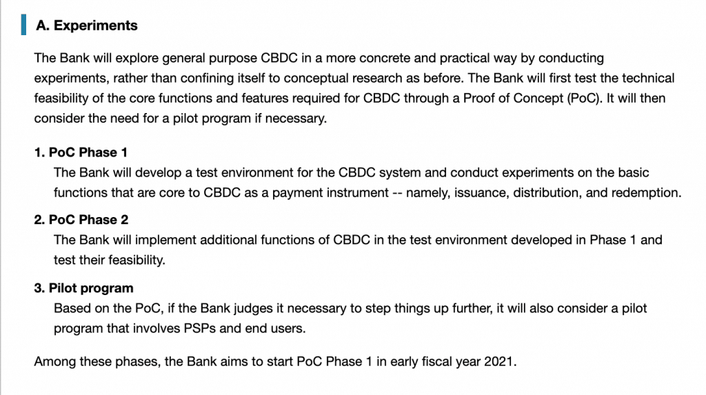 "From BOJ's website: ""A. Experiments The Bank will explore general purpose CBDC in a more concrete and practical way by conducting experiments, rather than confining itself to conceptual research as before. The Bank will first test the technical feasibility of the core functions and features required for CBDC through a Proof of Concept (PoC). It will then consider the need for a pilot program if necessary. 1. PoC Phase 1 The Bank will develop a test environment for the CBDC system and conduct experiments on the basic functions that are core to CBDC as a payment instrument -- namely, issuance, distribution, and redemption. 2. PoC Phase 2 The Bank will implement additional functions of CBDC in the test environment developed in Phase 1 and test their feasibility. 3. Pilot program Based on the PoC, if the Bank judges it necessary to step things up further, it will also consider a pilot program that involves PSPs and end users. Among these phases, the Bank aims to start PoC Phase 1 in early fiscal year 2021."""