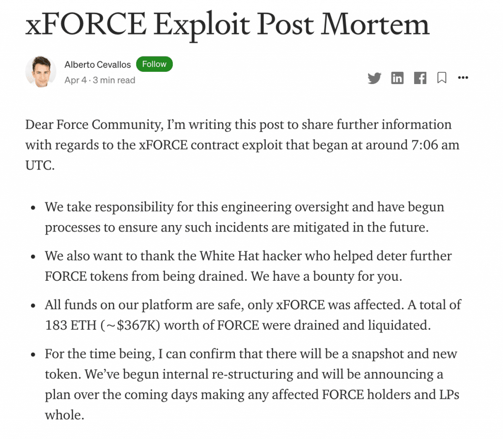 """From the post-mortem: """"Dear Force Community, I'm writing this post to share further information with regards to the xFORCE contract exploit that began at around 7:06 am UTC. We take responsibility for this engineering oversight and have begun processes to ensure any such incidents are mitigated in the future. We also want to thank the White Hat hacker who helped deter further FORCE tokens from being drained. We have a bounty for you. All funds on our platform are safe, only xFORCE was affected. A total of 183 ETH (~$367K) worth of FORCE were drained and liquidated. For the time being, I can confirm that there will be a snapshot and new token. We've begun internal re-structuring and will be announcing a plan over the coming days making any affected FORCE holders and LPs whole."""" https://blog.forcedao.com/xforce-exploit-post-mortem-7fa9dcba2ac3"""